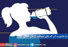 ده خاصیت آب که تاثیر مستقیم بر بدن انسان دارد